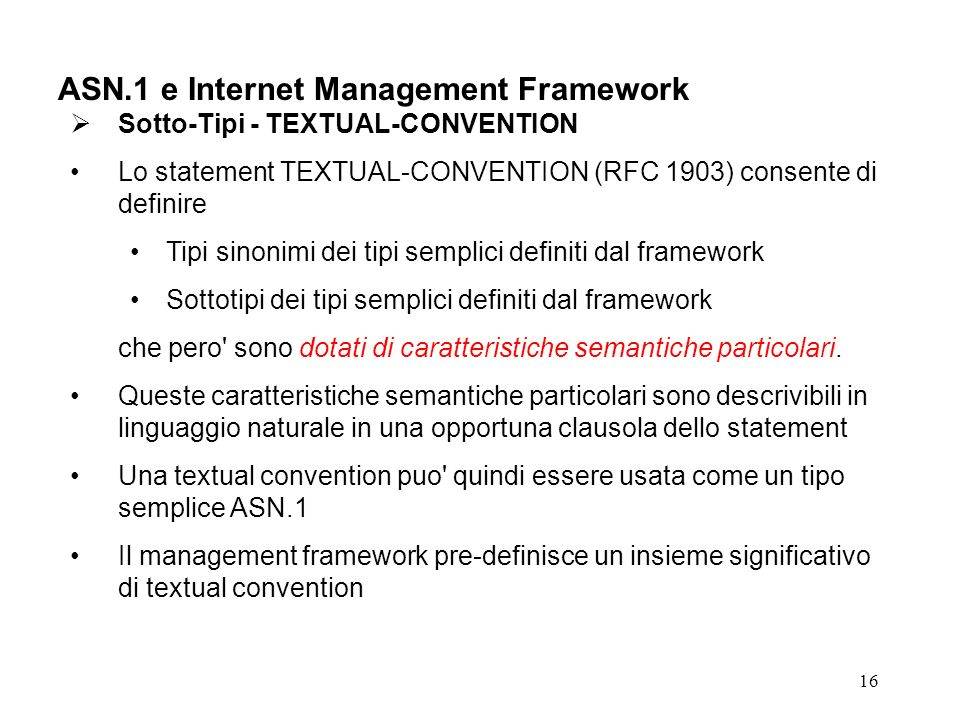 16 ASN.1 e Internet Management Framework Sotto-Tipi - TEXTUAL-CONVENTION Lo statement TEXTUAL-CONVENTION (RFC 1903) consente di definire Tipi sinonimi