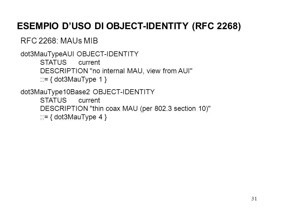 31 ESEMPIO DUSO DI OBJECT-IDENTITY (RFC 2268) RFC 2268: MAUs MIB dot3MauTypeAUI OBJECT-IDENTITY STATUS current DESCRIPTION