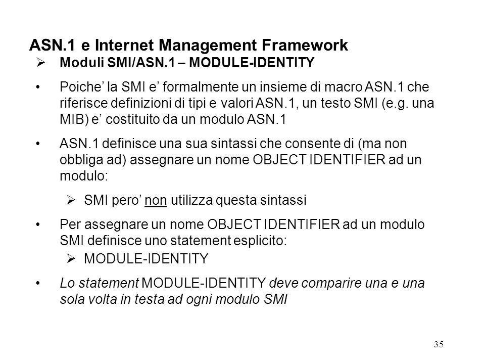 35 ASN.1 e Internet Management Framework Moduli SMI/ASN.1 – MODULE-IDENTITY Poiche la SMI e formalmente un insieme di macro ASN.1 che riferisce defini