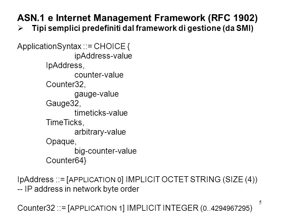 6 ASN.1 e Internet Management Framework (RFC 1902) Gauge32 ::= [ APPLICATION 2 ] IMPLICIT INTEGER ( 0..4294967295 ) -- a non-negative value in the range indicated; doesn t wrap -- if real value exceeds MAX, MAX is returned Unsigned32 ::= [ APPLICATION 2 ] IMPLICIT INTEGER ( 0..4294967295 ) -- a non-negative value that fits in 32 bits -- same tag as Gauge32.
