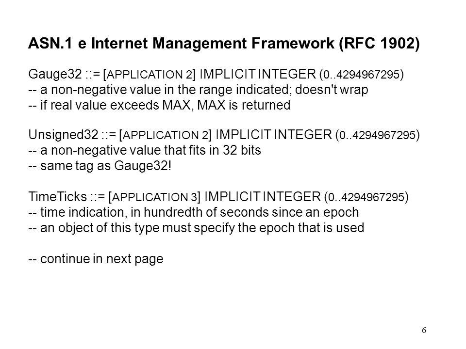 6 ASN.1 e Internet Management Framework (RFC 1902) Gauge32 ::= [ APPLICATION 2 ] IMPLICIT INTEGER ( 0..4294967295 ) -- a non-negative value in the ran
