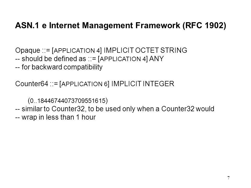 7 ASN.1 e Internet Management Framework (RFC 1902) Opaque ::= [ APPLICATION 4 ] IMPLICIT OCTET STRING -- should be defined as ::= [ APPLICATION 4 ] AN