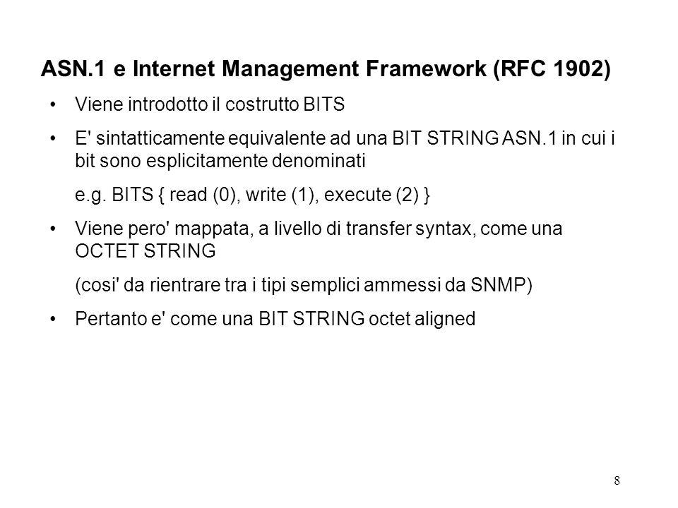 9 ASN.1 e Internet Management Framework Tipi strutturati Il loro utilizzo e strettamente limitato e disciplinato SEQUENCE e utilizzato per definire il tipo di un oggetto riga Un oggetto riga e costituito da una sequenza eterogenea di oggetti semplici i campi della SEQUENCE devono essere di tipi ASN.1 semplici Ogni campo della SEQUENCE deve essere denominato con una label univoca Ogni label deve essere definita come un oggetto (object- type) semplice (in realta colonna), dello stesso tipo di quello del campo corrispondente della SEQUENCE Il nome (OBJECT IDENTIFIER) di ciascun oggetto semplice (cioe del relativo OBJECT-TYPE) e correlato al nome dell oggetto riga (cioe del relativo OBJECT-TYPE) di cui e un componente