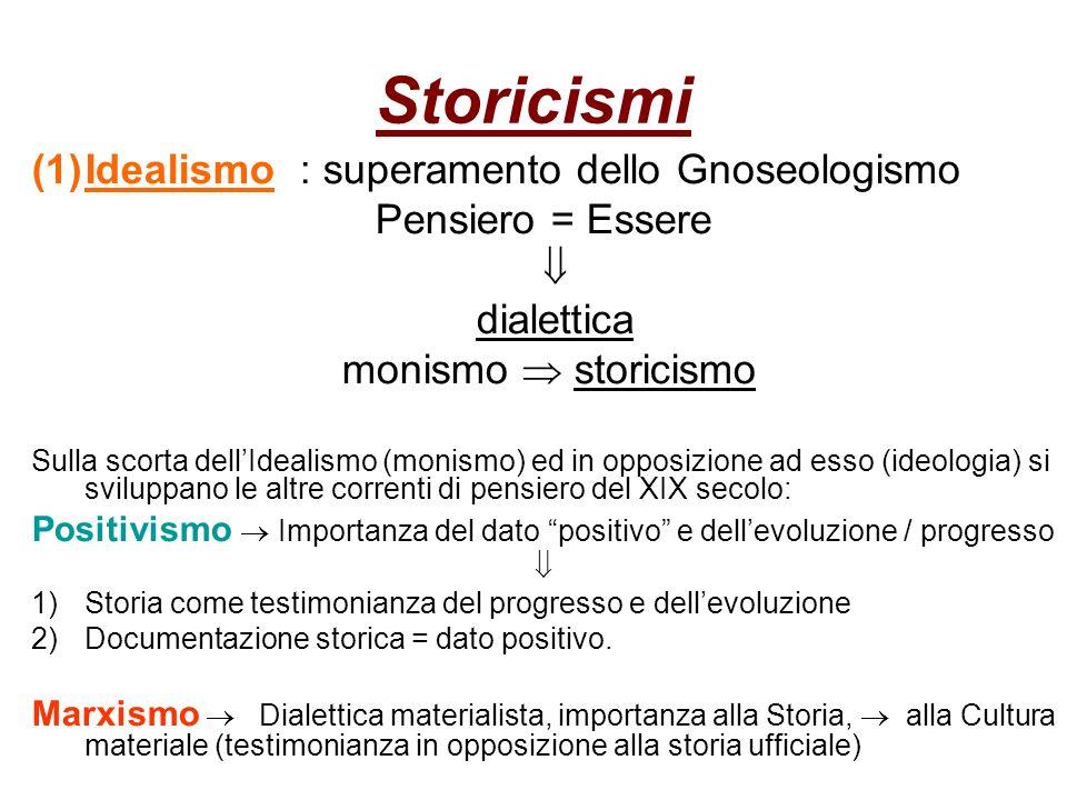 Storicismi (1)Idealismo : superamento dello Gnoseologismo Pensiero = Essere dialettica monismo storicismo Sulla scorta dellIdealismo (monismo) ed in o
