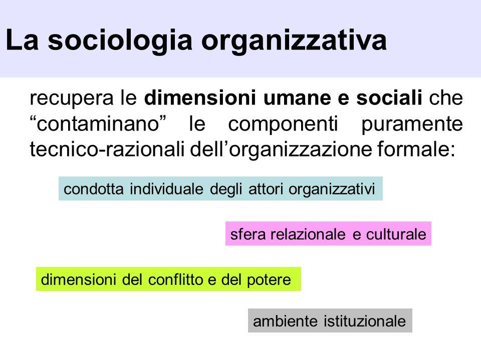 La sociologia organizzativa recupera le dimensioni umane e sociali che contaminano le componenti puramente tecnico-razionali dellorganizzazione formal