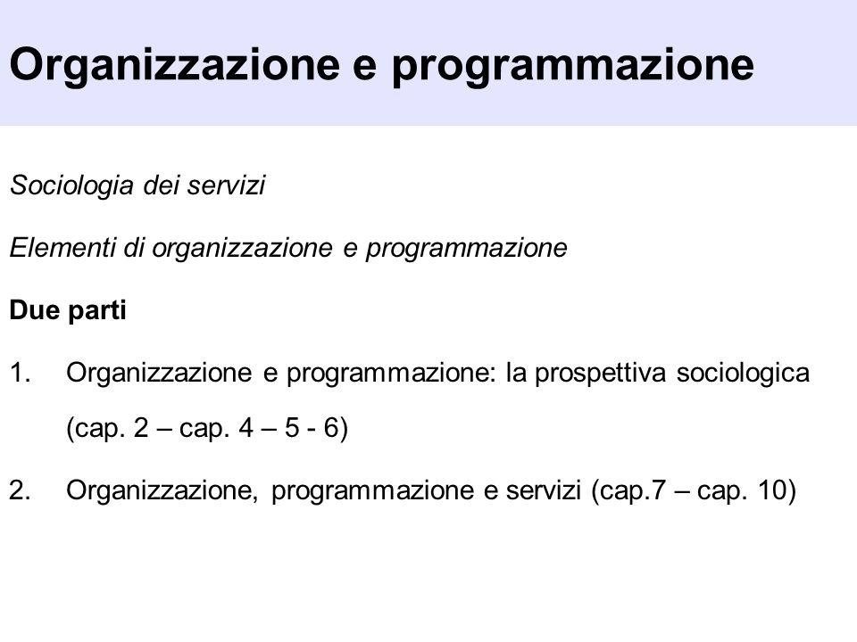 Organizzazione e programmazione Sociologia dei servizi Elementi di organizzazione e programmazione Due parti 1.Organizzazione e programmazione: la pro