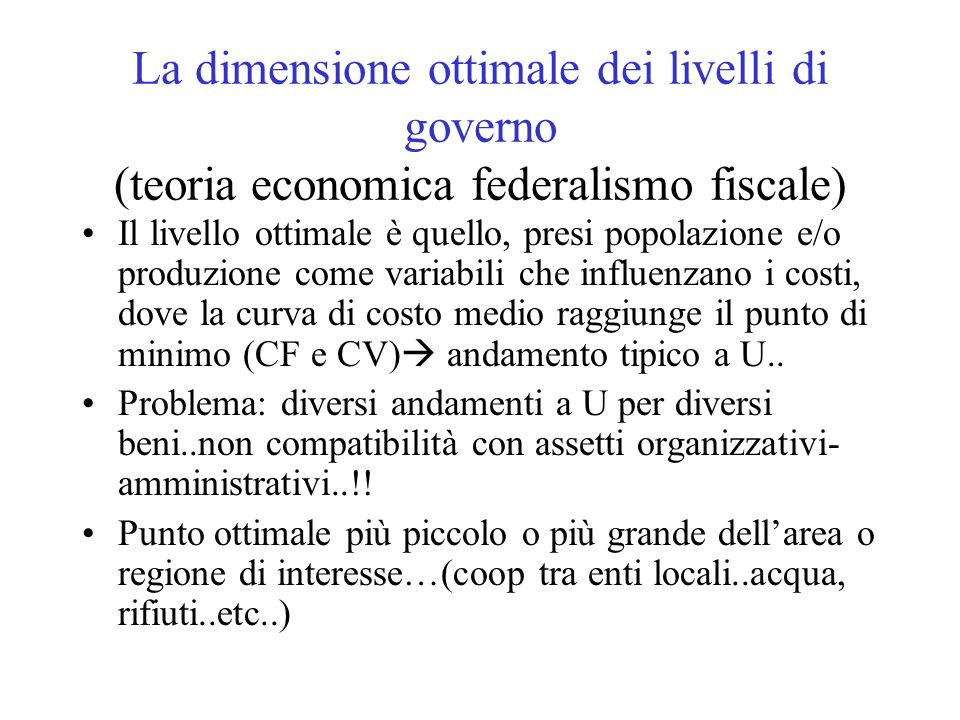 La dimensione ottimale dei livelli di governo (teoria economica federalismo fiscale) Il livello ottimale è quello, presi popolazione e/o produzione come variabili che influenzano i costi, dove la curva di costo medio raggiunge il punto di minimo (CF e CV) andamento tipico a U..