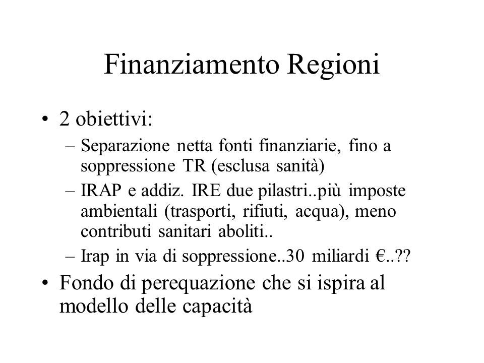 Finanziamento Regioni 2 obiettivi: –Separazione netta fonti finanziarie, fino a soppressione TR (esclusa sanità) –IRAP e addiz.