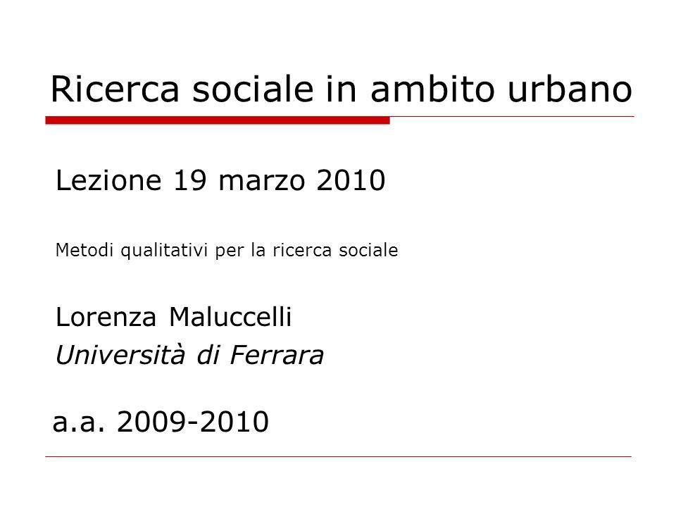 Ricerca sociale in ambito urbano Lezione 19 marzo 2010 Metodi qualitativi per la ricerca sociale Lorenza Maluccelli Università di Ferrara a.a. 2009-20