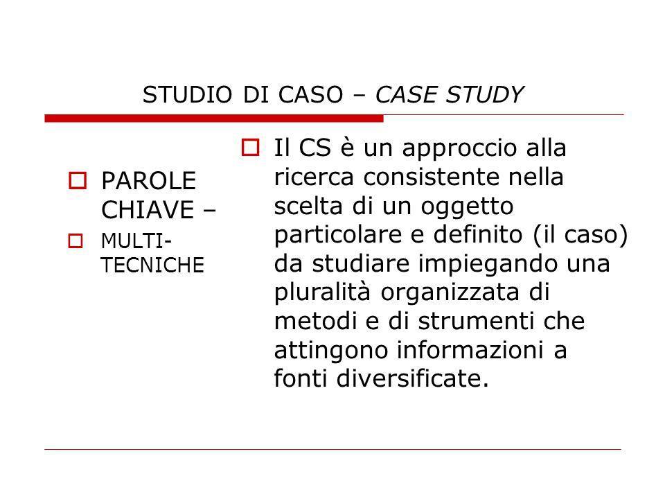 STUDIO DI CASO – CASE STUDY PAROLE CHIAVE – MULTI- TECNICHE Il CS è un approccio alla ricerca consistente nella scelta di un oggetto particolare e def