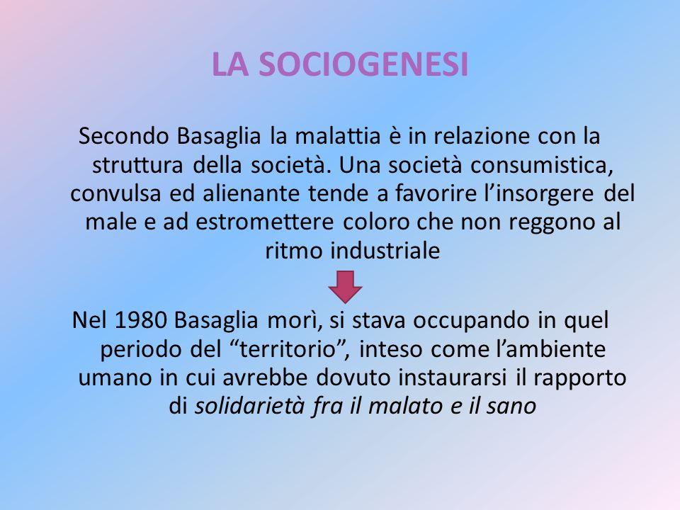 LA SOCIOGENESI Secondo Basaglia la malattia è in relazione con la struttura della società. Una società consumistica, convulsa ed alienante tende a fav