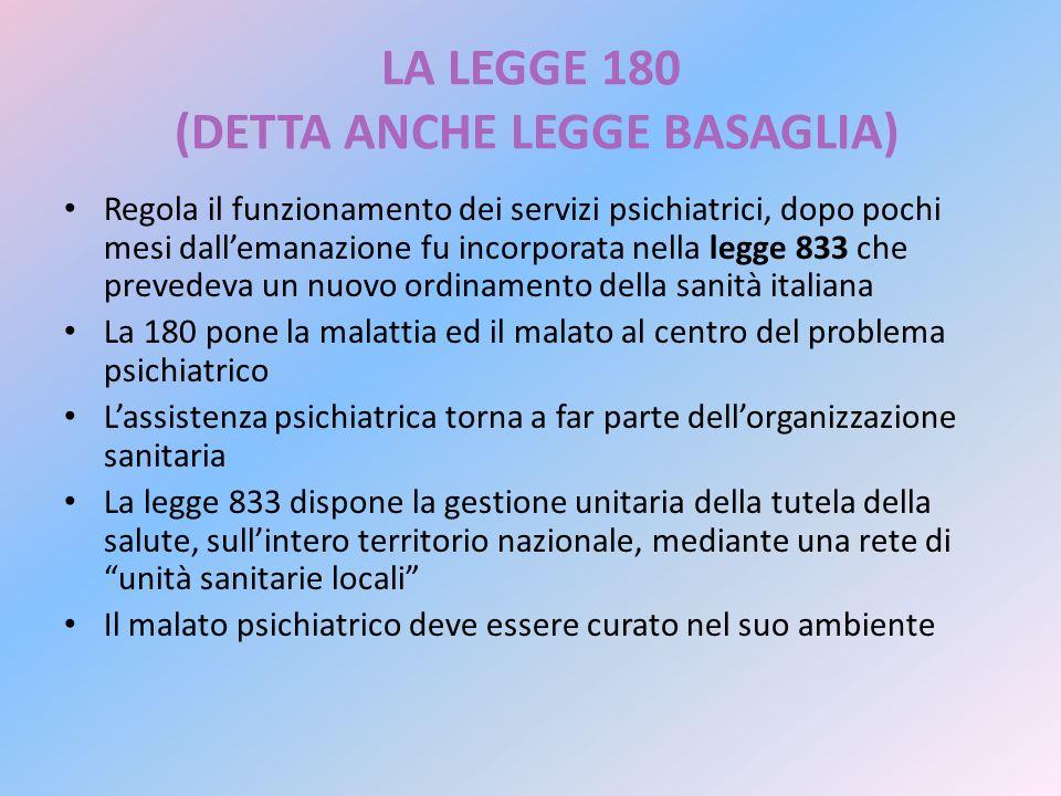 LA LEGGE 180 (DETTA ANCHE LEGGE BASAGLIA) Regola il funzionamento dei servizi psichiatrici, dopo pochi mesi dallemanazione fu incorporata nella legge