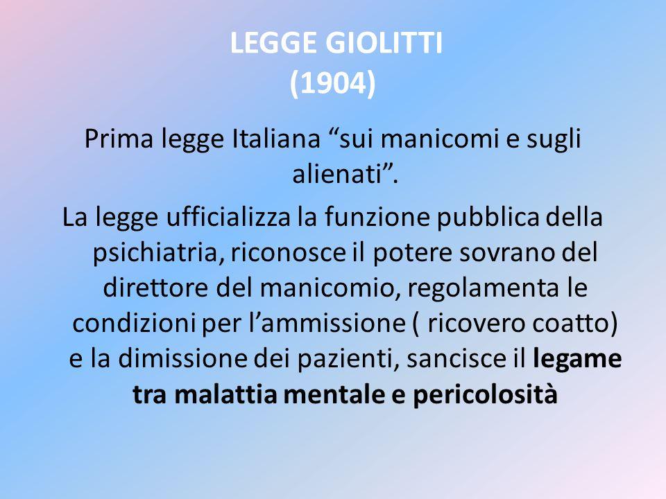 LEGGE GIOLITTI (1904) Prima legge Italiana sui manicomi e sugli alienati. La legge ufficializza la funzione pubblica della psichiatria, riconosce il p