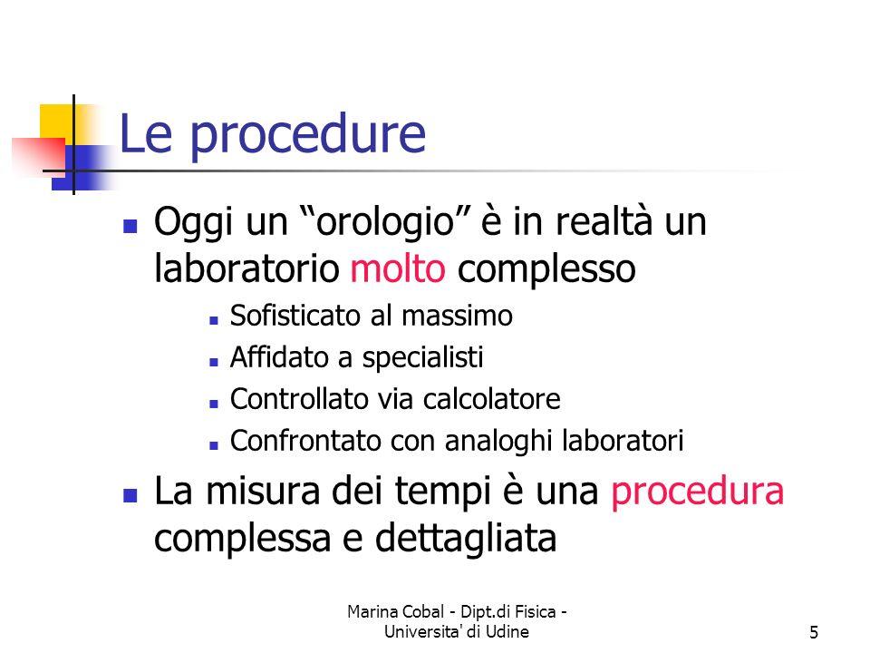 Marina Cobal - Dipt.di Fisica - Universita' di Udine5 Le procedure Oggi un orologio è in realtà un laboratorio molto complesso Sofisticato al massimo