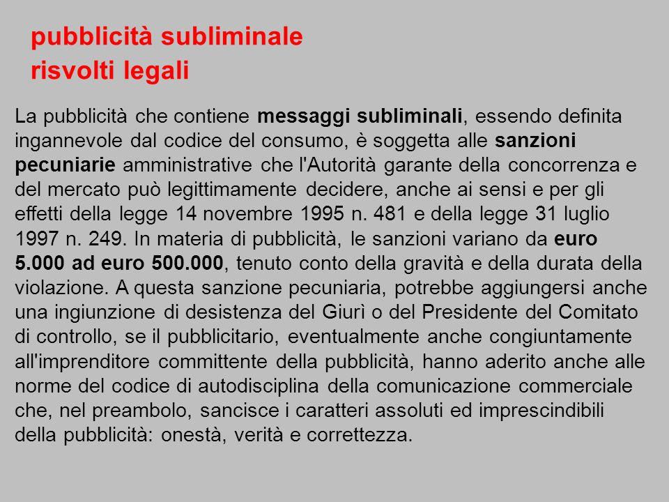 La pubblicità che contiene messaggi subliminali, essendo definita ingannevole dal codice del consumo, è soggetta alle sanzioni pecuniarie amministrati