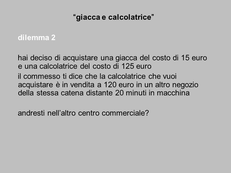 costo totale: 135 sconto: 5 dilemma 1 dilemma 2 giacca 125 giacca 15 calcolatrice 15 calcolatrice 125 calcolatrice 10 calcolatrice 120 risposte Sì68%29% No32%71% in entrambi i dilemmi