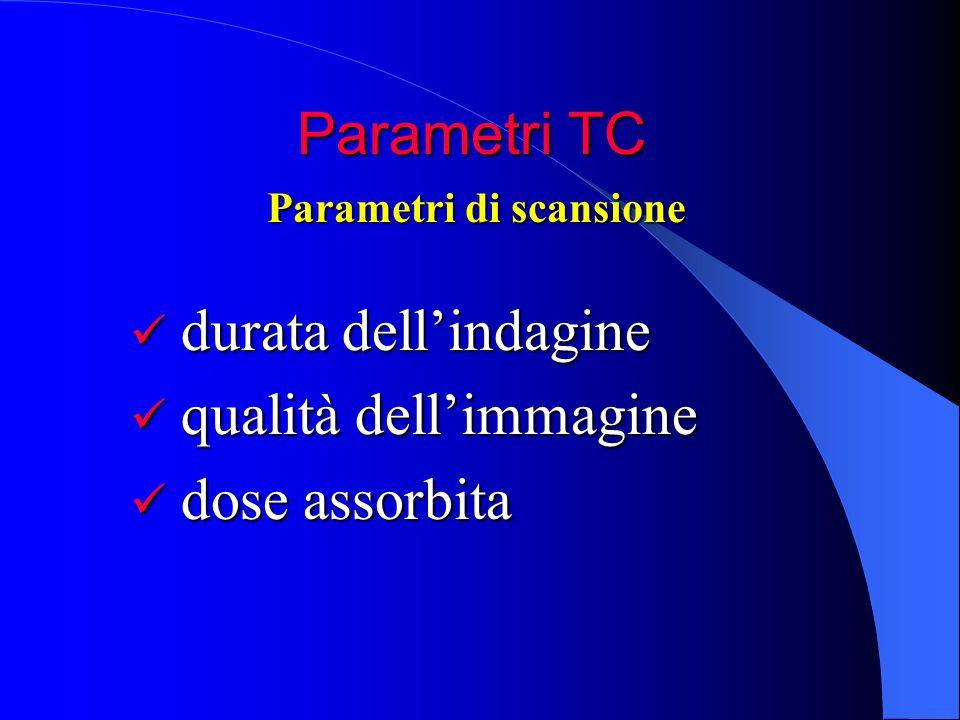 Parametri TC durata dellindagine durata dellindagine qualità dellimmagine qualità dellimmagine dose assorbita dose assorbita Parametri di scansione