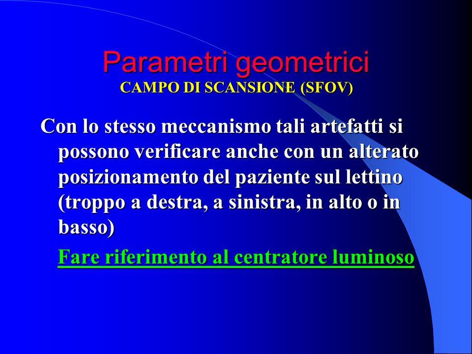 Parametri geometrici Con lo stesso meccanismo tali artefatti si possono verificare anche con un alterato posizionamento del paziente sul lettino (trop