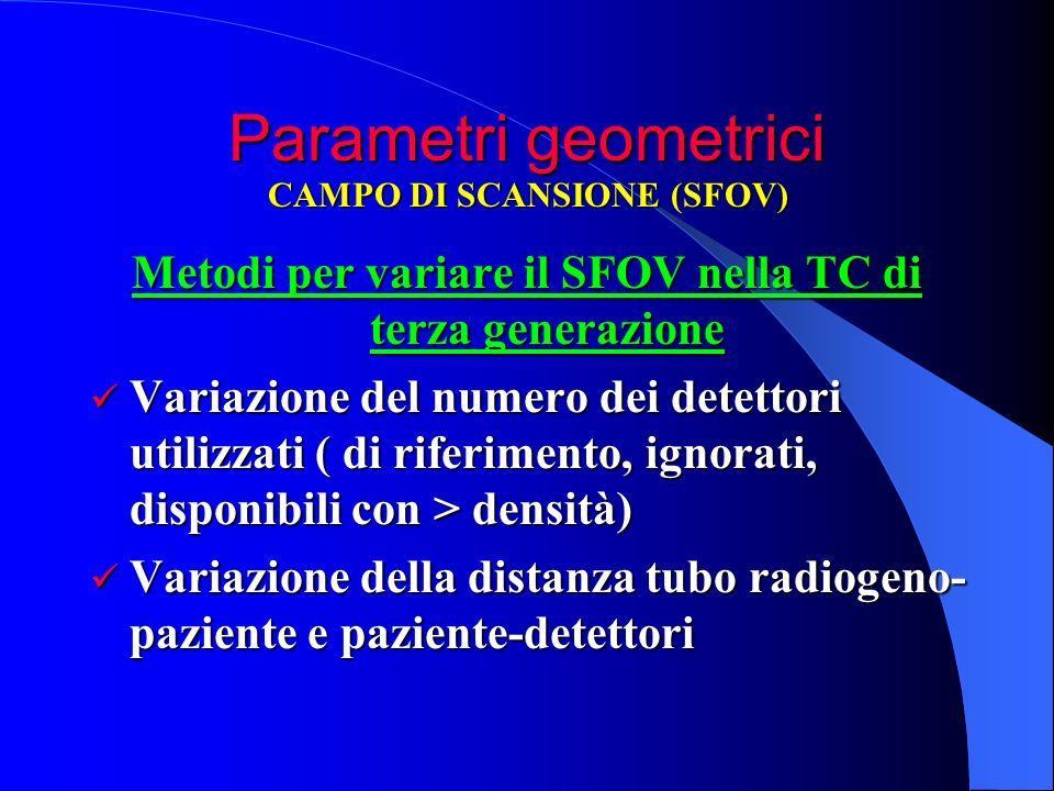 Parametri geometrici Metodi per variare il SFOV nella TC di terza generazione Variazione del numero dei detettori utilizzati ( di riferimento, ignorat