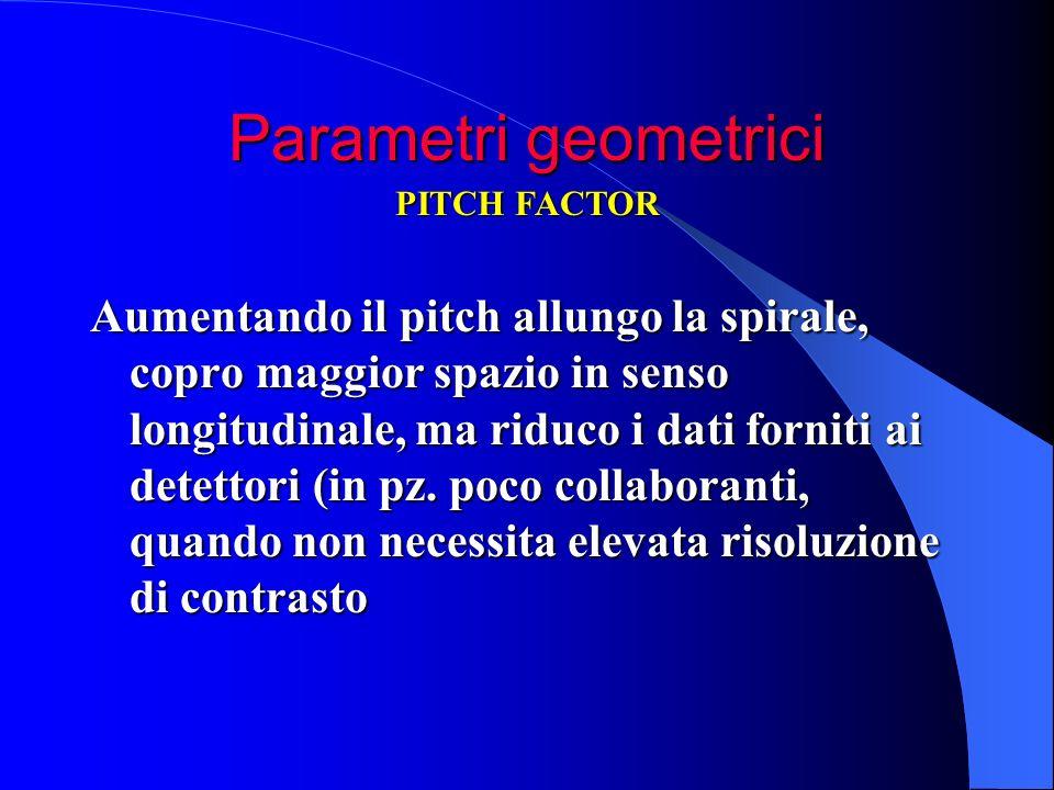 Parametri geometrici Aumentando il pitch allungo la spirale, copro maggior spazio in senso longitudinale, ma riduco i dati forniti ai detettori (in pz