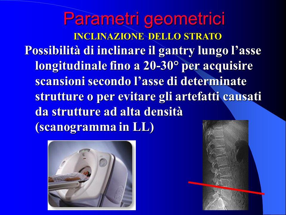 Parametri geometrici Parametri geometrici Possibilità di inclinare il gantry lungo lasse longitudinale fino a 20-30° per acquisire scansioni secondo l