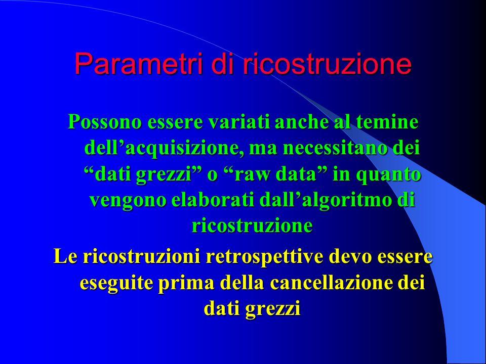 Parametri di ricostruzione Possono essere variati anche al temine dellacquisizione, ma necessitano dei dati grezzi o raw data in quanto vengono elabor