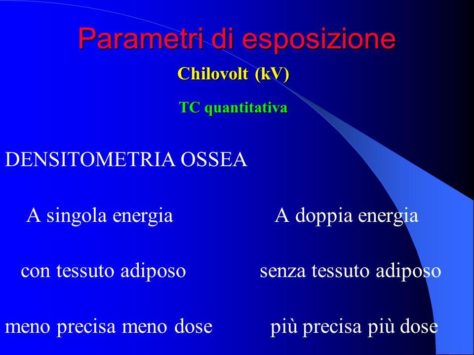 Parametri di esposizione DENSITOMETRIA OSSEA A singola energia A doppia energia con tessuto adiposo senza tessuto adiposo meno precisa meno dose più p