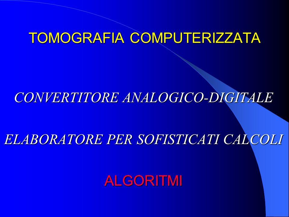 TOMOGRAFIA COMPUTERIZZATA CONVERTITORE ANALOGICO-DIGITALE ELABORATORE PER SOFISTICATI CALCOLI ALGORITMI