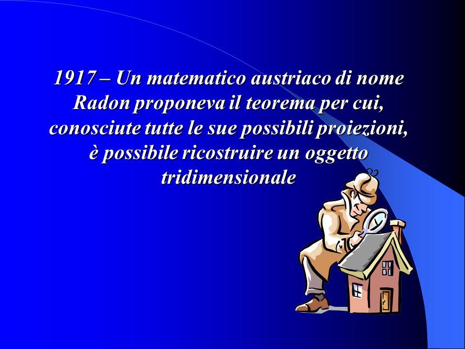 1917 – Un matematico austriaco di nome Radon proponeva il teorema per cui, conosciute tutte le sue possibili proiezioni, è possibile ricostruire un og