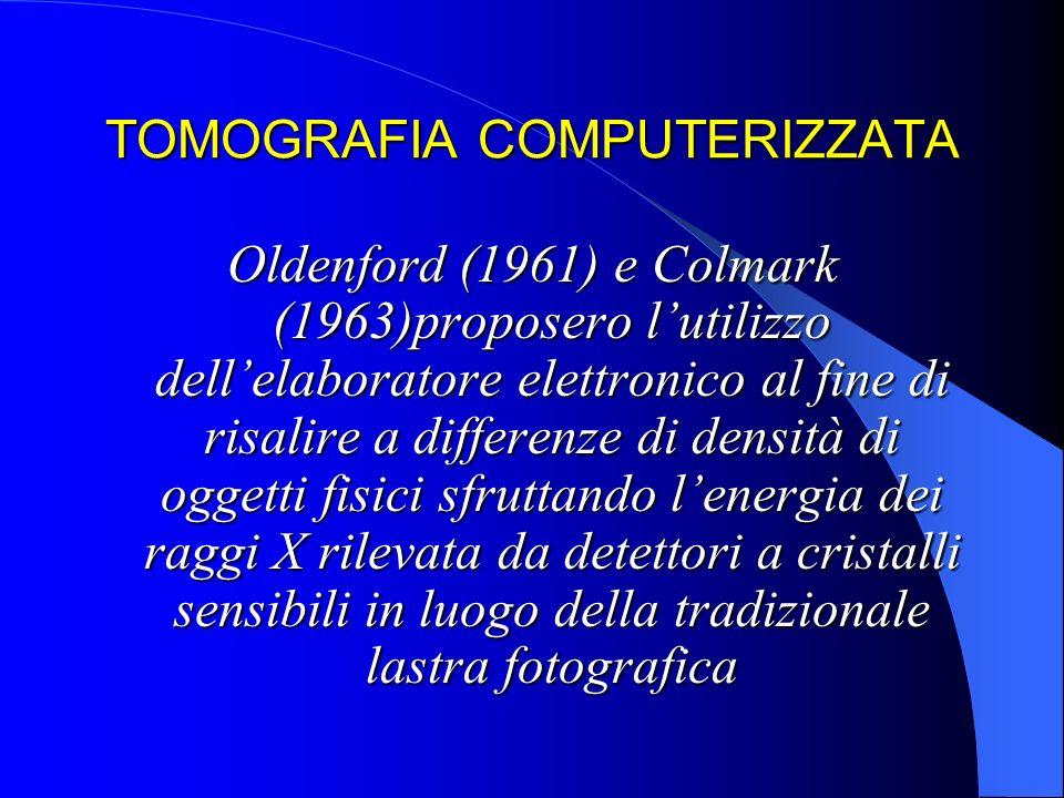TOMOGRAFIA COMPUTERIZZATA Oldenford (1961) e Colmark (1963)proposero lutilizzo dellelaboratore elettronico al fine di risalire a differenze di densità