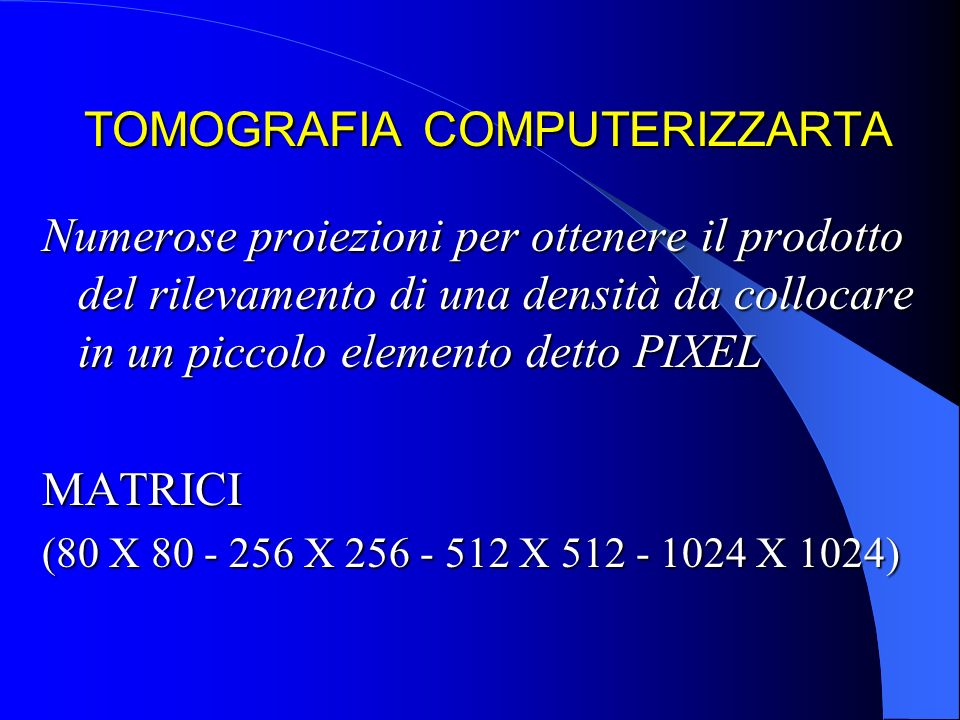 TOMOGRAFIA COMPUTERIZZARTA Numerose proiezioni per ottenere il prodotto del rilevamento di una densità da collocare in un piccolo elemento detto PIXEL