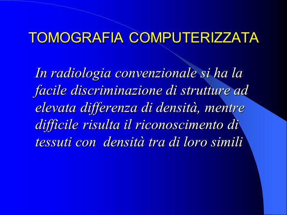 TOMOGRAFIA COMPUTERIZZATA In radiologia convenzionale si ha la facile discriminazione di strutture ad elevata differenza di densità, mentre difficile