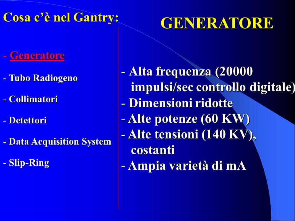 Cosa cè nel Gantry: - Generatore Tubo Radiogeno - Tubo Radiogeno - Collimatori - Detettori - Data Acquisition System - Slip-Ring GENERATORE Alta frequ
