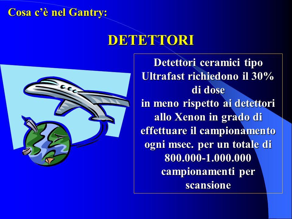 DETETTORI Cosa cè nel Gantry: Detettori ceramici tipo Ultrafast richiedono il 30% di dose in meno rispetto ai detettori allo Xenon in grado di effettu
