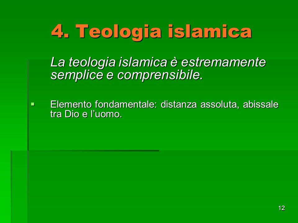 12 4. Teologia islamica La teologia islamica è estremamente semplice e comprensibile. Elemento fondamentale: distanza assoluta, abissale tra Dio e luo