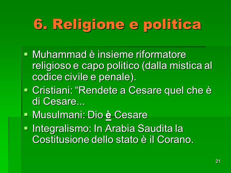 21 6. Religione e politica Muhammad è insieme riformatore religioso e capo politico (dalla mistica al codice civile e penale). Muhammad è insieme rifo