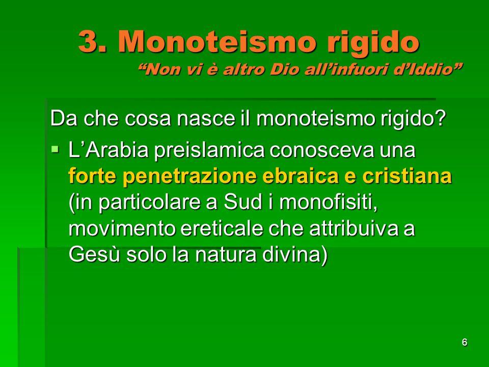6 3. Monoteismo rigido Non vi è altro Dio allinfuori dIddio Da che cosa nasce il monoteismo rigido? LArabia preislamica conosceva una forte penetrazio
