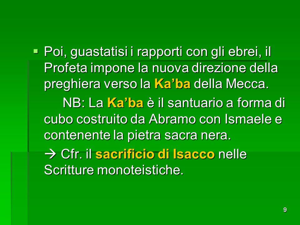 9 Poi, guastatisi i rapporti con gli ebrei, il Profeta impone la nuova direzione della preghiera verso la Kaba della Mecca. Poi, guastatisi i rapporti