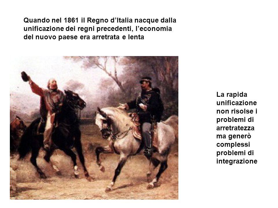 Quando nel 1861 il Regno dItalia nacque dalla unificazione dei regni precedenti, leconomia del nuovo paese era arretrata e lenta La rapida unificazion
