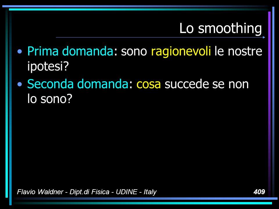 Flavio Waldner - Dipt.di Fisica - UDINE - Italy409 Lo smoothing Prima domanda: sono ragionevoli le nostre ipotesi.