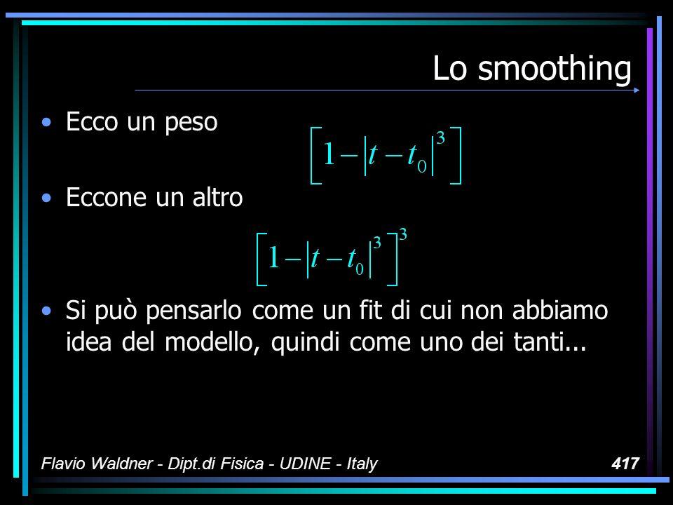Flavio Waldner - Dipt.di Fisica - UDINE - Italy417 Lo smoothing Ecco un peso Eccone un altro Si può pensarlo come un fit di cui non abbiamo idea del modello, quindi come uno dei tanti...