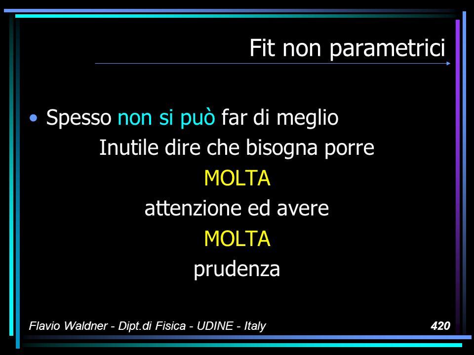 Flavio Waldner - Dipt.di Fisica - UDINE - Italy420 Fit non parametrici Spesso non si può far di meglio Inutile dire che bisogna porre MOLTA attenzione ed avere MOLTA prudenza