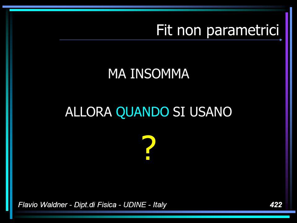 Flavio Waldner - Dipt.di Fisica - UDINE - Italy422 Fit non parametrici MA INSOMMA ALLORA QUANDO SI USANO
