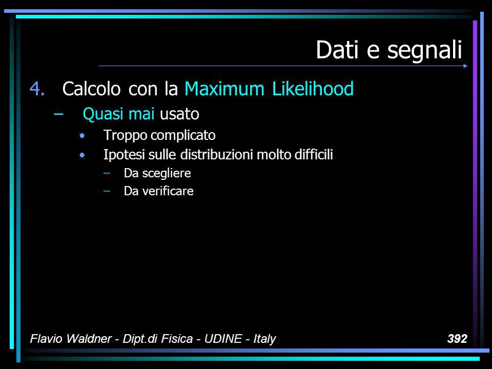 Flavio Waldner - Dipt.di Fisica - UDINE - Italy392 Dati e segnali 4.Calcolo con la Maximum Likelihood –Quasi mai usato Troppo complicato Ipotesi sulle distribuzioni molto difficili –Da scegliere –Da verificare