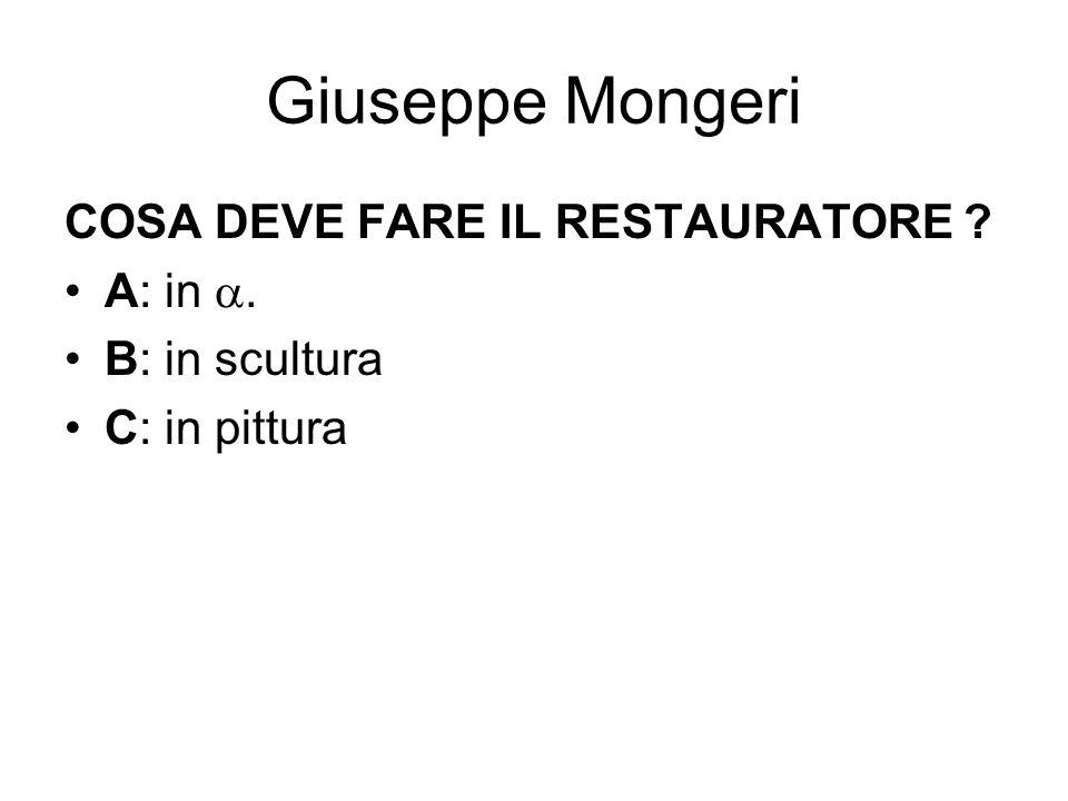 Giuseppe Mongeri COSA DEVE FARE IL RESTAURATORE ? A: in. B: in scultura C: in pittura