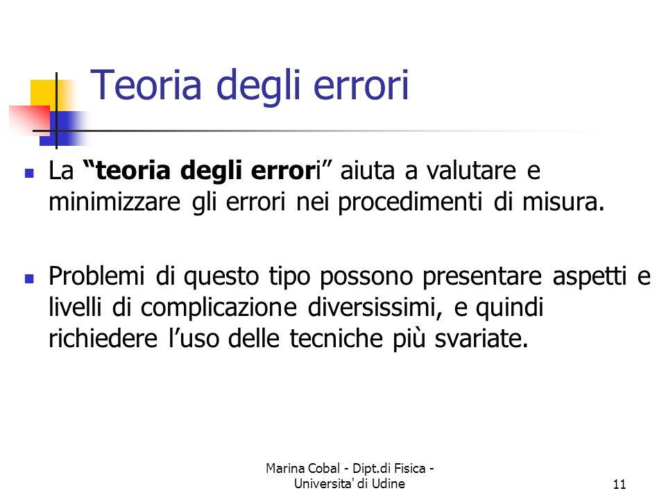 Marina Cobal - Dipt.di Fisica - Universita' di Udine11 Teoria degli errori La teoria degli errori aiuta a valutare e minimizzare gli errori nei proced