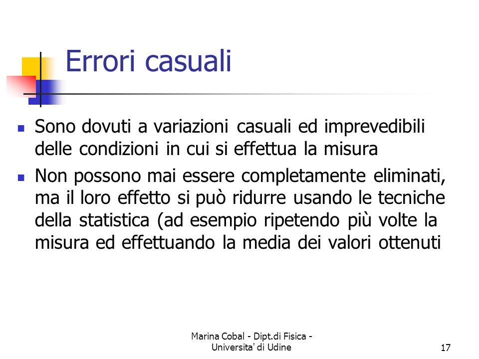 Marina Cobal - Dipt.di Fisica - Universita' di Udine17 Errori casuali Sono dovuti a variazioni casuali ed imprevedibili delle condizioni in cui si eff