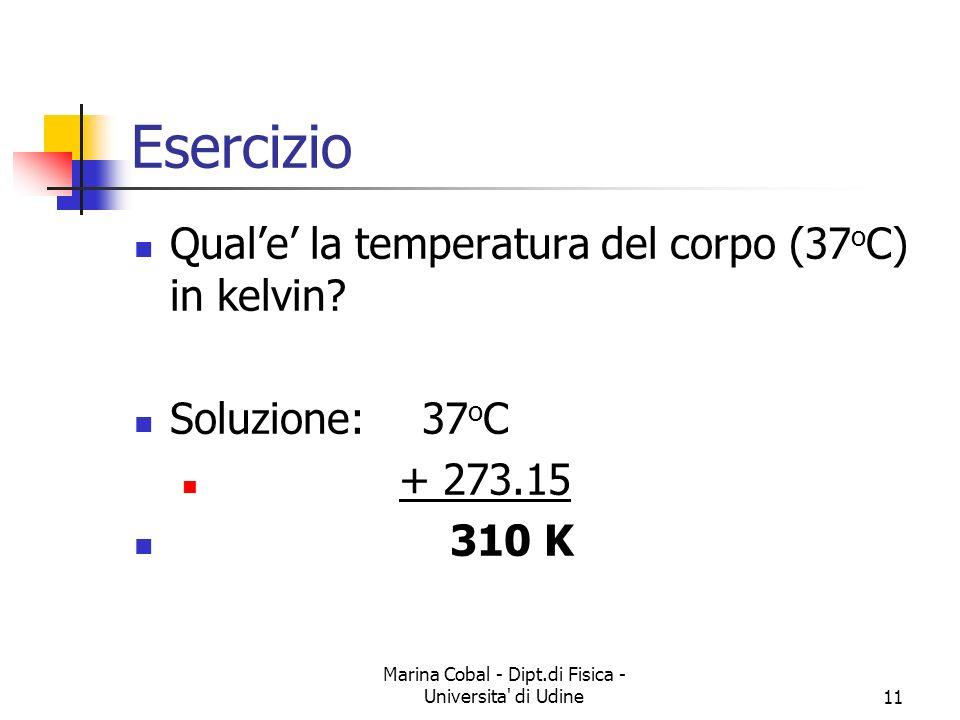 Marina Cobal - Dipt.di Fisica - Universita' di Udine11 Esercizio Quale la temperatura del corpo (37 o C) in kelvin? Soluzione:37 o C + 273.15 310 K