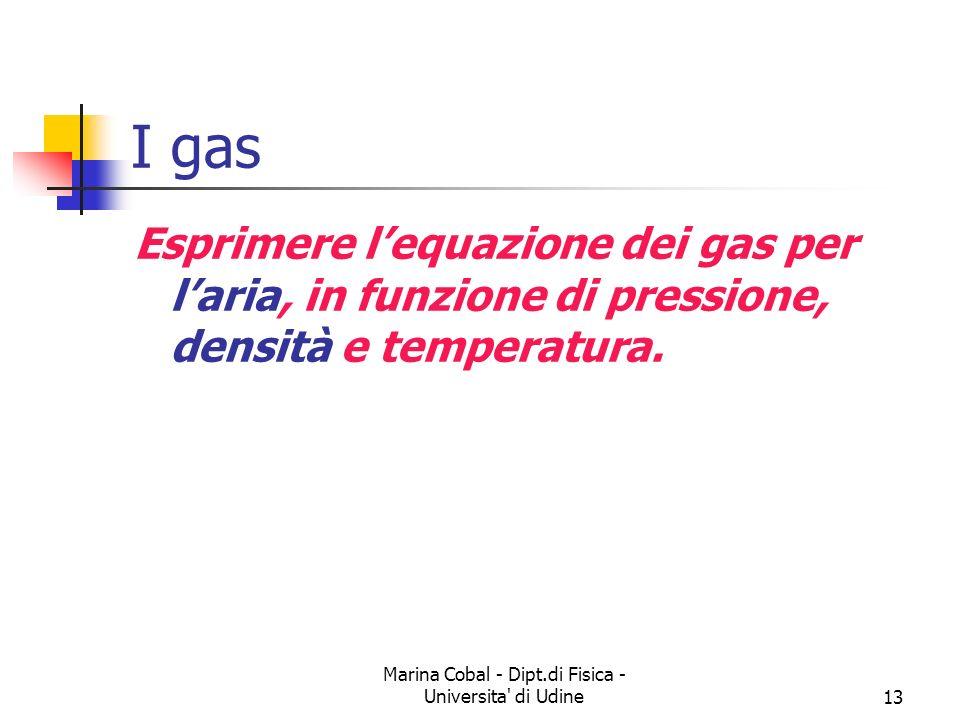 Marina Cobal - Dipt.di Fisica - Universita' di Udine13 I gas Esprimere lequazione dei gas per laria, in funzione di pressione, densità e temperatura.