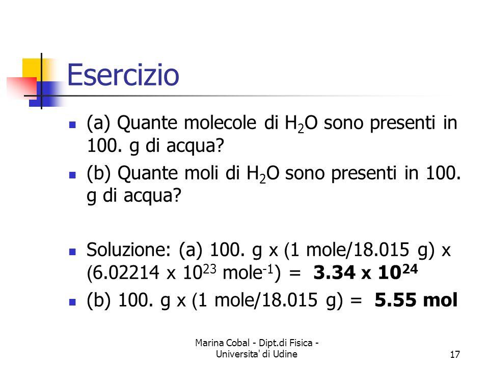 Marina Cobal - Dipt.di Fisica - Universita' di Udine17 Esercizio (a) Quante molecole di H 2 O sono presenti in 100. g di acqua? (b) Quante moli di H 2